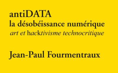 Jean-Paul Fourmentraux – antiDATA, la désobéissance numérique. Art et hacktivisme technocritique